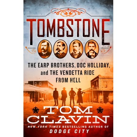 """Tombstone The Earp Brothers, Doc Holliday, And The Vendetta Ride From Hell,"""" By Tom Clavin (st. Martin's Press)"""